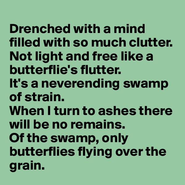 Drenched with a mind filled with so much clutter. Not light and free like a butterflie's flutter.  It's a neverending swamp of strain.  When I turn to ashes there will be no remains. Of the swamp, only butterflies flying over the grain.