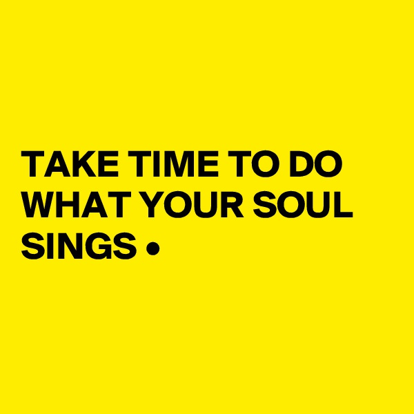 TAKE TIME TO DO WHAT YOUR SOUL SINGS •