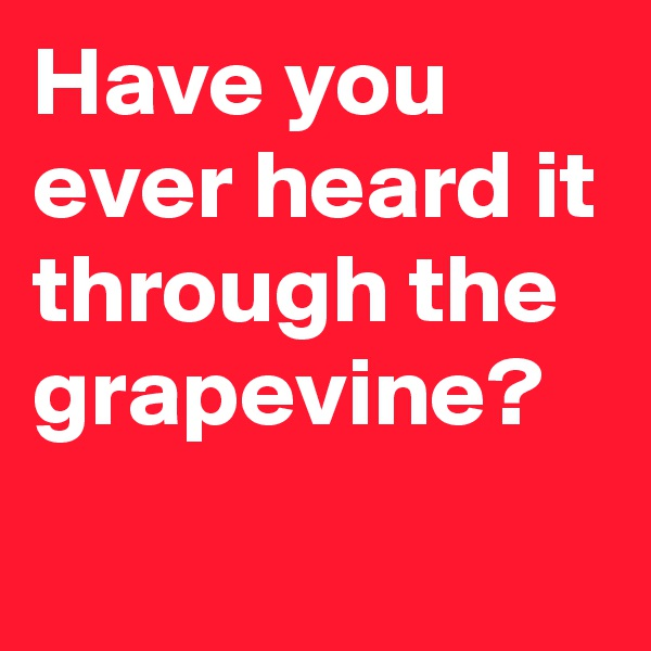 Have you ever heard it through the grapevine?