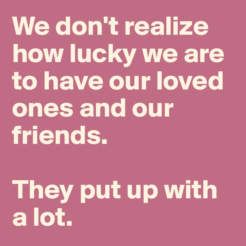 We don't realize how lucky we are to have our loved ones and our friends.   They put up with a lot.
