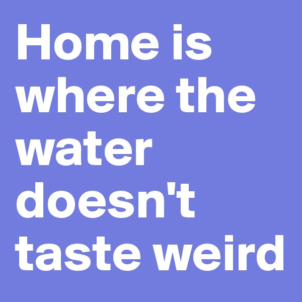 Home is where the water doesn't taste weird