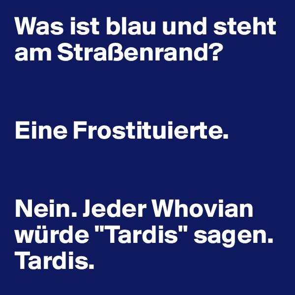 """Was ist blau und steht am Straßenrand?   Eine Frostituierte.    Nein. Jeder Whovian würde """"Tardis"""" sagen. Tardis."""