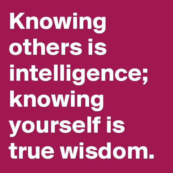 Knowing           others is intelligence; knowing yourself is        true wisdom.