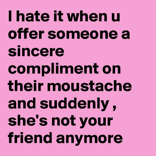 I hate it when u offer someone a sincere compliment on their moustache and suddenly , she's not your friend anymore