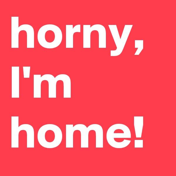 horny, I'm home!