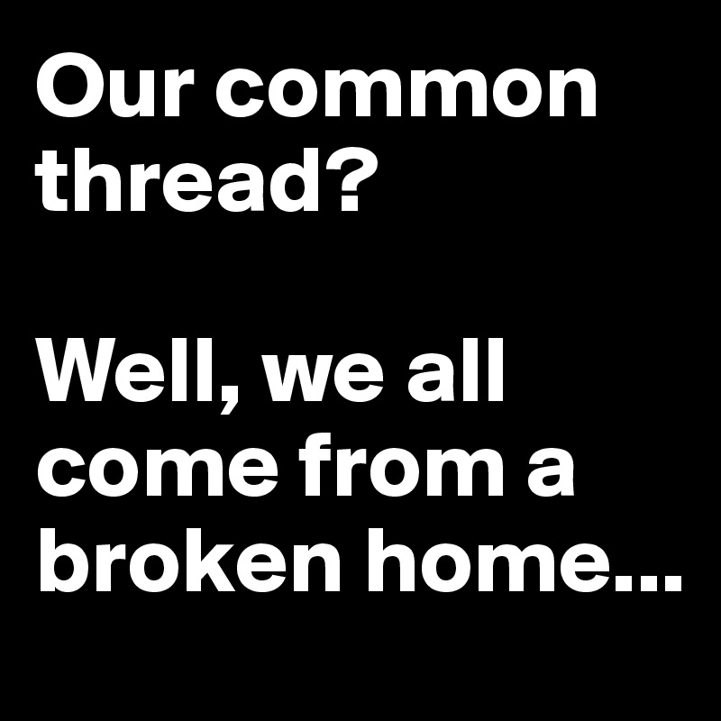 Our common thread?  Well, we all come from a broken home...