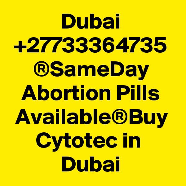 Dubai +27733364735 ®SameDay Abortion Pills Available®Buy Cytotec in  Dubai