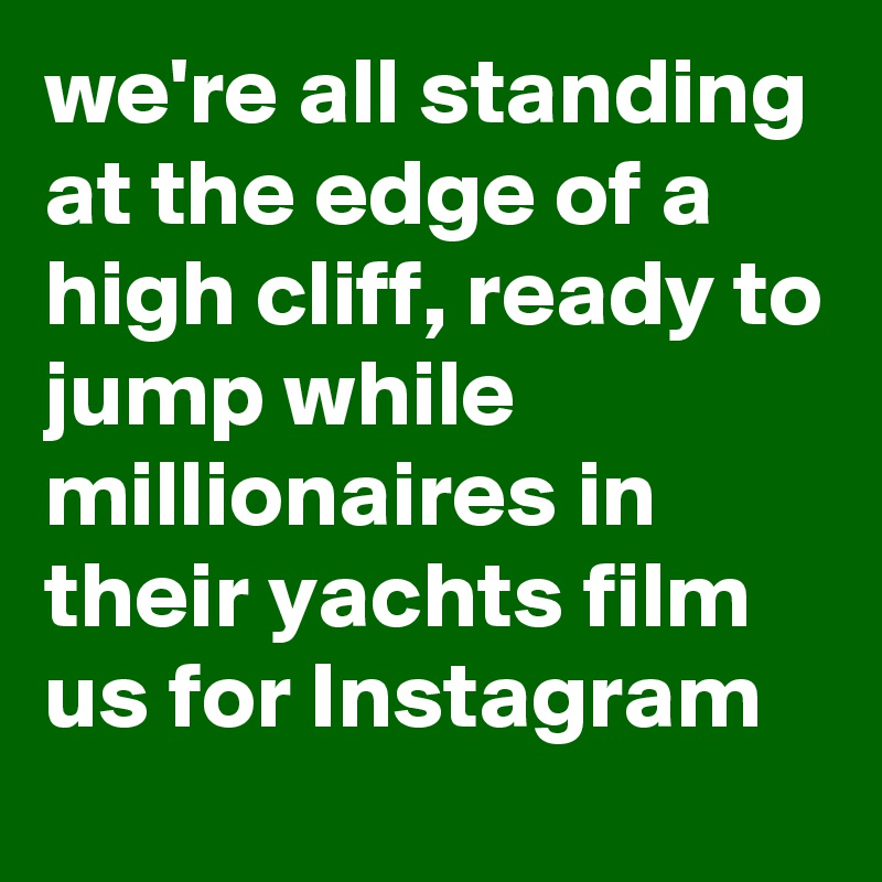 we're all standing at the edge of a high cliff, ready to jump while millionaires in their yachts film us for Instagram
