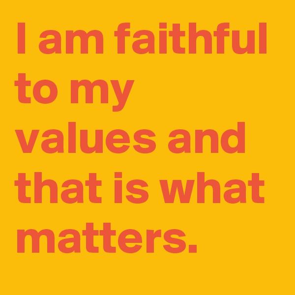I am faithful to my values and that is what matters.