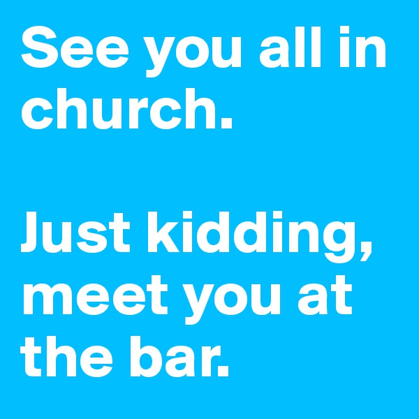 See you all in church.  Just kidding, meet you at the bar.