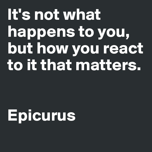 It's not what happens to you, but how you react to it that matters.   Epicurus