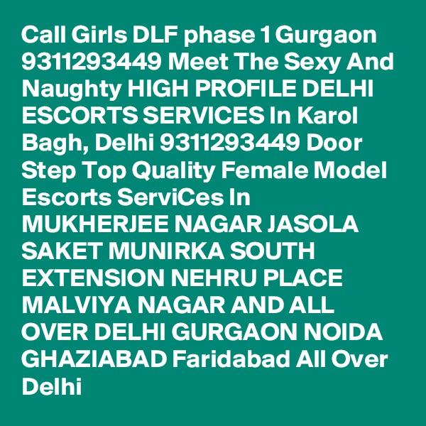 Call Girls DLF phase 1 Gurgaon 9311293449 Meet The Sexy And Naughty HIGH PROFILE DELHI ESCORTS SERVICES In Karol Bagh, Delhi 9311293449 Door Step Top Quality Female Model Escorts ServiCes In MUKHERJEE NAGAR JASOLA SAKET MUNIRKA SOUTH EXTENSION NEHRU PLACE MALVIYA NAGAR AND ALL OVER DELHI GURGAON NOIDA GHAZIABAD Faridabad All Over Delhi
