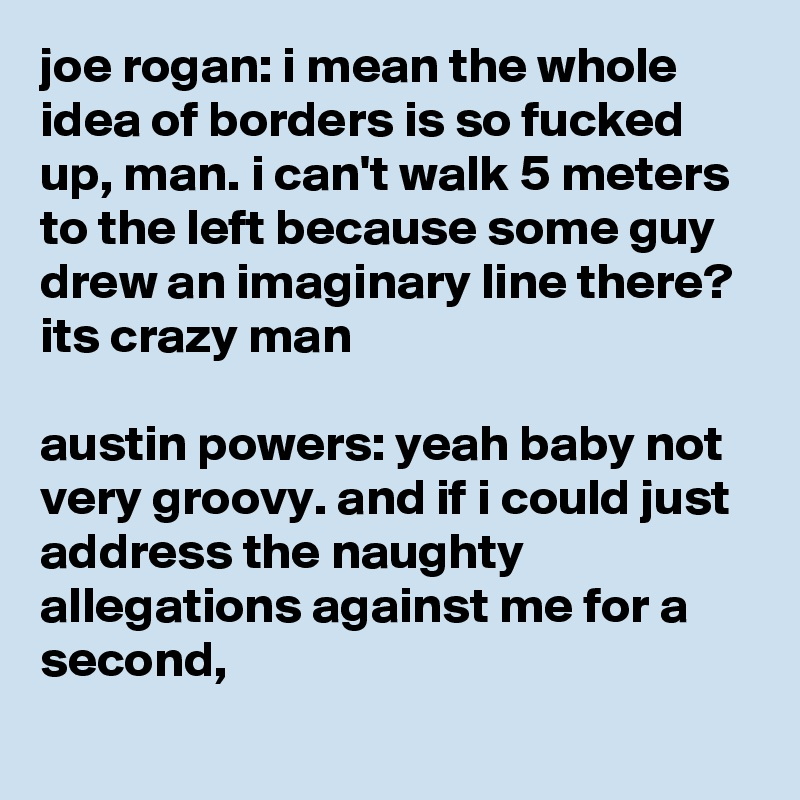 joe rogan: i mean the whole idea of borders is so fucked up, man. i can't walk 5 meters to the left because some guy drew an imaginary line there? its crazy man  austin powers: yeah baby not very groovy. and if i could just address the naughty allegations against me for a second,