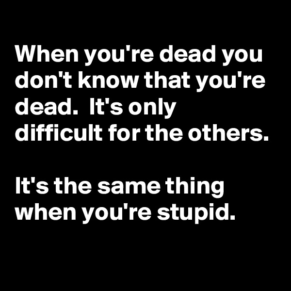 When you're dead you don't know that you're dead.  It's only difficult for the others.  It's the same thing when you're stupid.