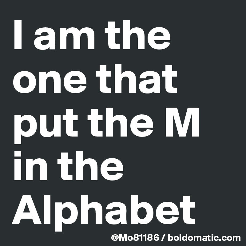I am the one that put the M in the Alphabet