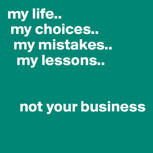 my life..  my choices..   my mistakes..    my lessons..               not your business