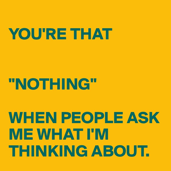 """YOU'RE THAT    """"NOTHING""""  WHEN PEOPLE ASK ME WHAT I'M THINKING ABOUT."""
