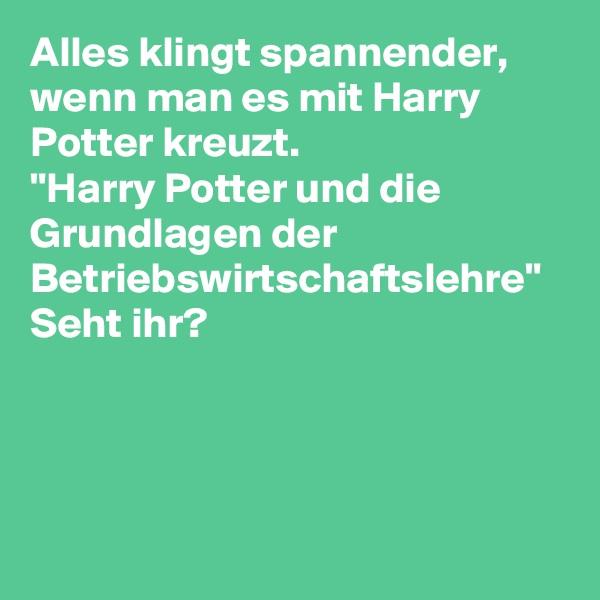 """Alles klingt spannender, wenn man es mit Harry Potter kreuzt.  """"Harry Potter und die Grundlagen der Betriebswirtschaftslehre"""" Seht ihr?"""