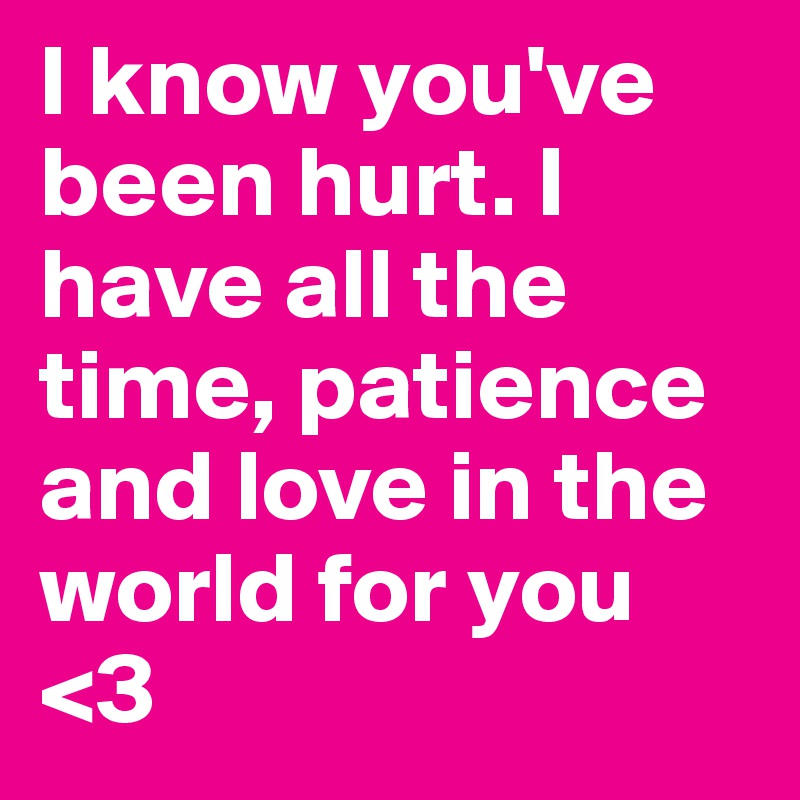 I know you've been hurt. I have all the time, patience and love in the world for you <3