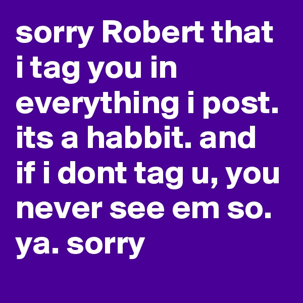 sorry Robert that i tag you in everything i post. its a habbit. and if i dont tag u, you never see em so. ya. sorry