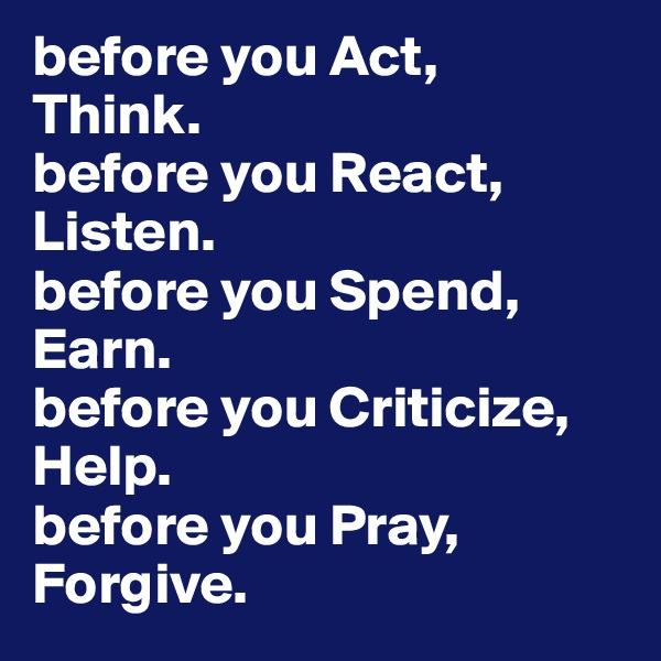 before you Act,  Think.  before you React,  Listen. before you Spend,  Earn. before you Criticize, Help. before you Pray,  Forgive.