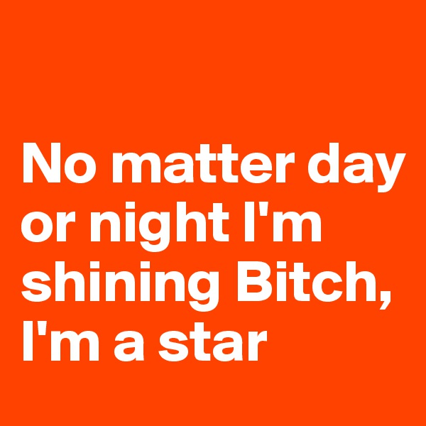 No matter day or night I'm shining Bitch, I'm a star