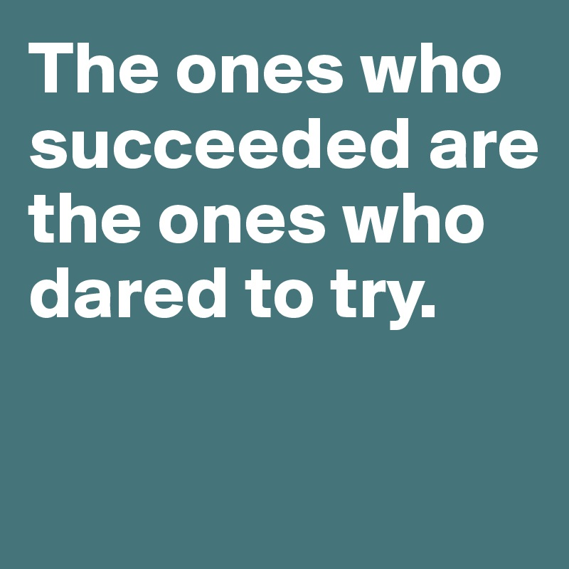 The ones who succeeded are the ones who dared to try.