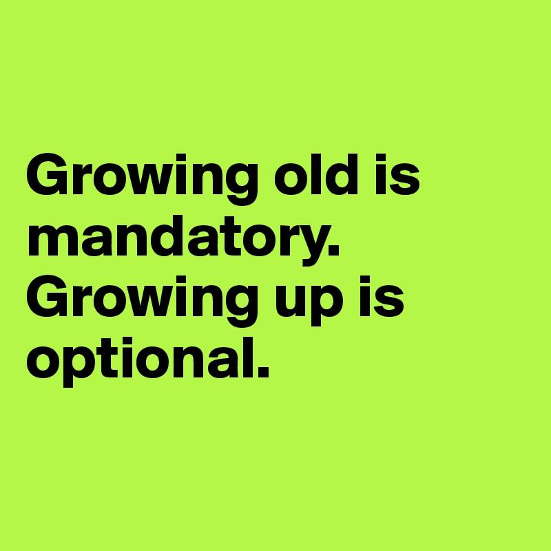 Growing old is                   mandatory.  Growing up is optional.