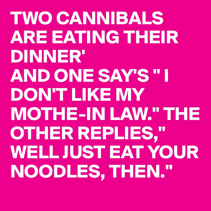 "TWO CANNIBALS ARE EATING THEIR DINNER' AND ONE SAY'S "" I DON'T LIKE MY MOTHE-IN LAW."" THE OTHER REPLIES,"" WELL JUST EAT YOUR NOODLES, THEN."""