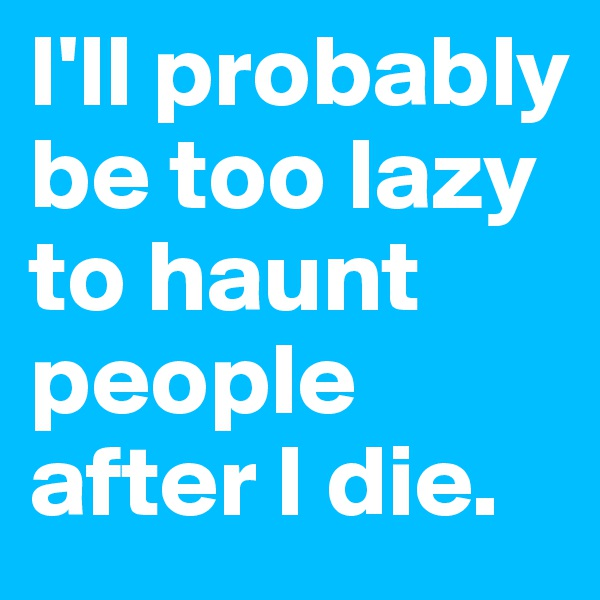 I'll probably be too lazy to haunt people after I die.