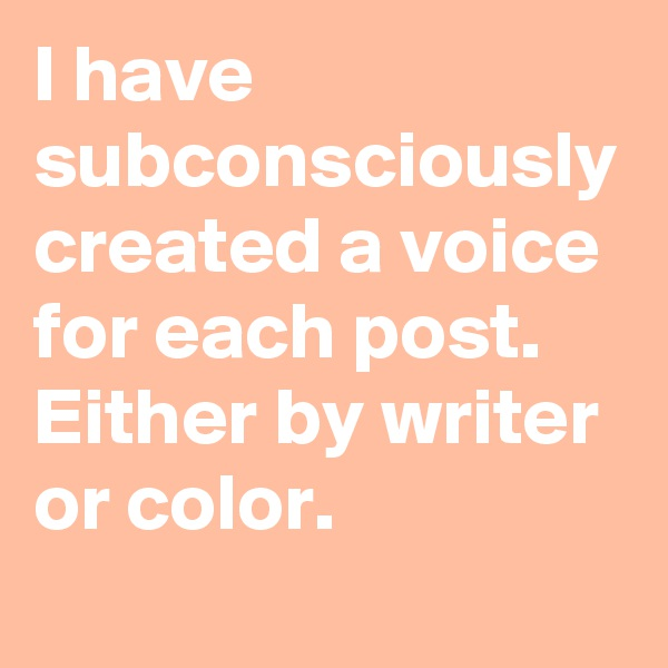 I have subconsciously created a voice for each post. Either by writer or color.