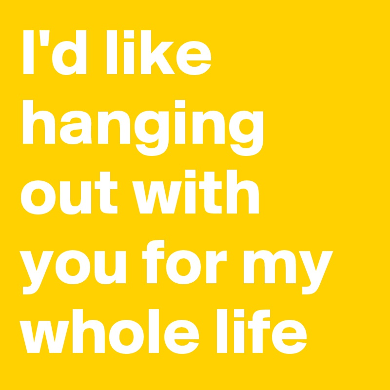 I'd like hanging out with you for my whole life