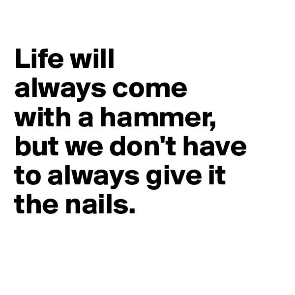 Life will  always come  with a hammer, but we don't have  to always give it  the nails.
