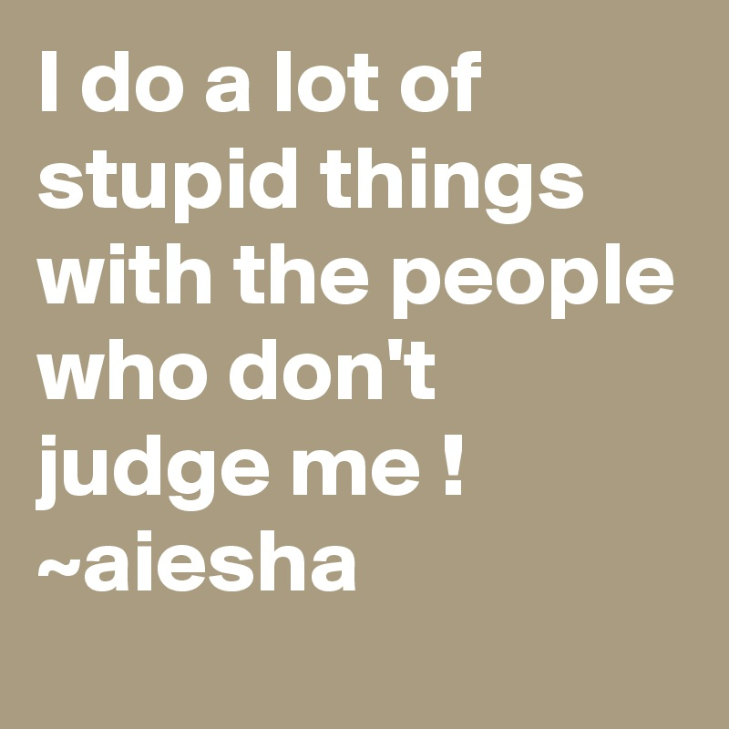 I do a lot of stupid things with the people who don't judge me ! ~aiesha