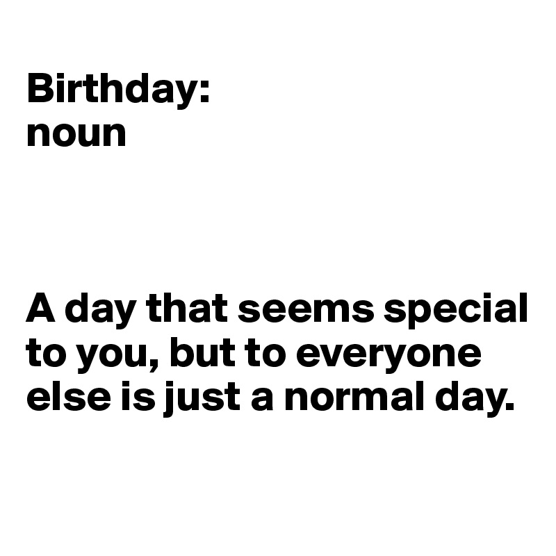 Birthday:  noun    A day that seems special to you, but to everyone else is just a normal day.