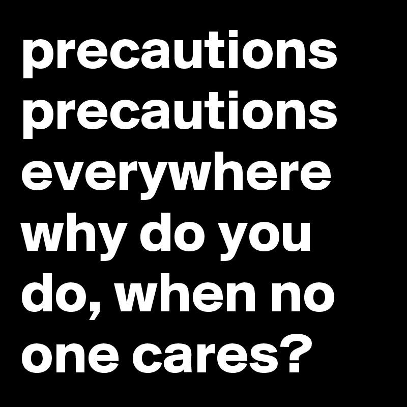 precautions precautions everywhere why do you do, when no one cares?