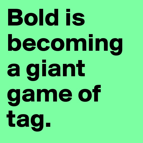 Bold is becoming a giant game of tag.