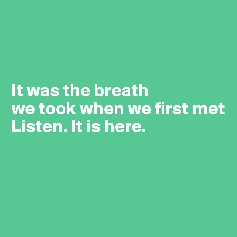 It was the breath  we took when we first met Listen. It is here.