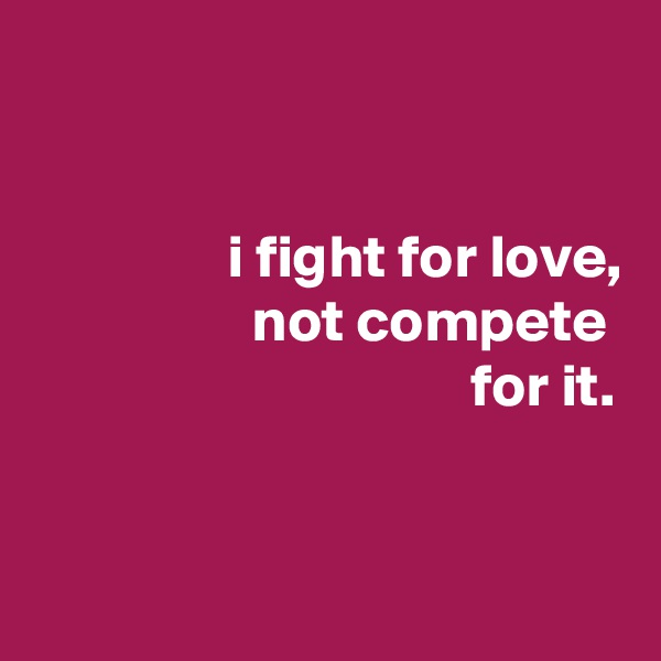 i fight for love,                   not compete                                     for it.