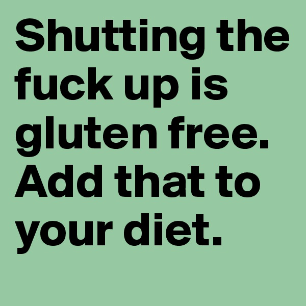 Shutting the fuck up is gluten free. Add that to your diet.