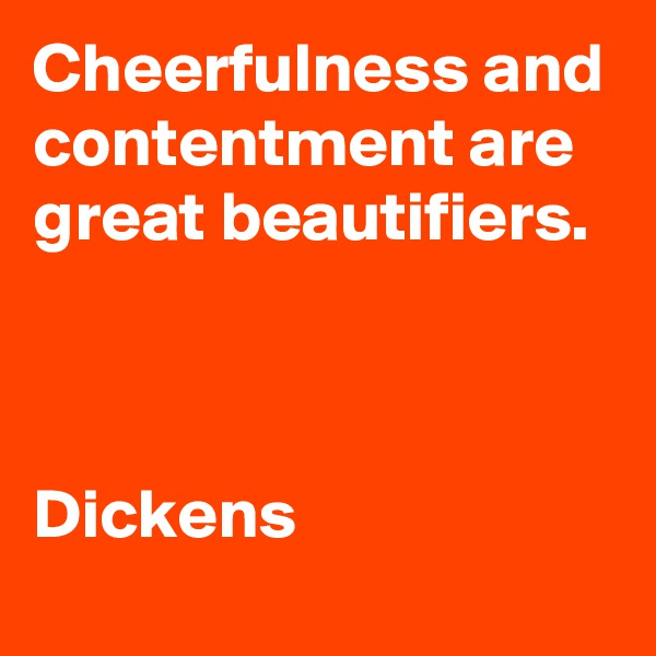 Cheerfulness and contentment are great beautifiers.    Dickens