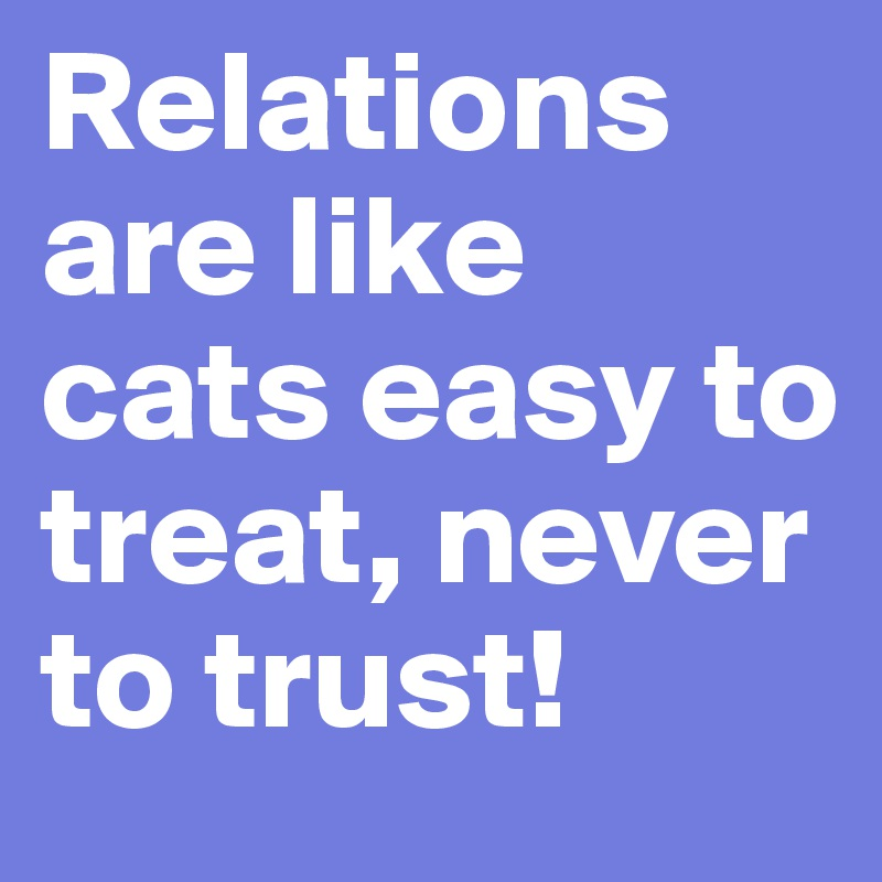 Relations are like cats easy to treat, never to trust!