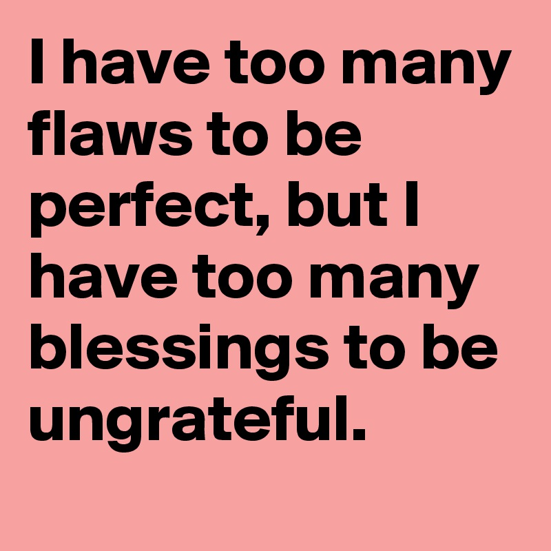 I have too many flaws to be perfect, but I have too many blessings to be ungrateful.
