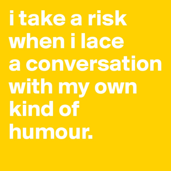 i take a risk when i lace  a conversation with my own kind of humour.
