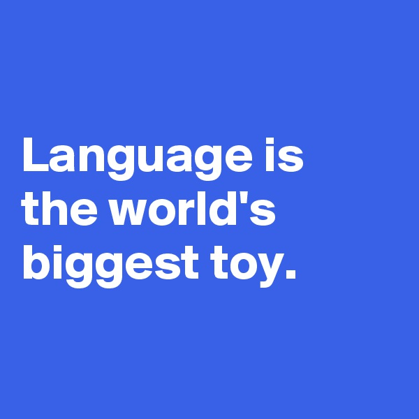Language is the world's biggest toy.
