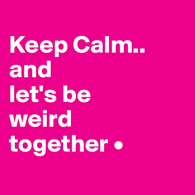 Keep Calm.. and let's be weird together •