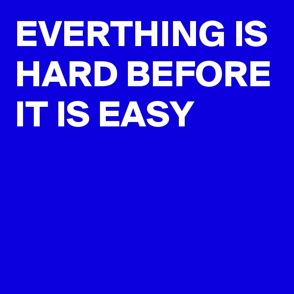 EVERTHING IS HARD BEFORE IT IS EASY