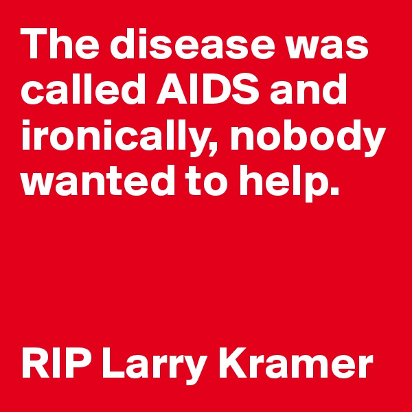 The disease was called AIDS and ironically, nobody wanted to help.    RIP Larry Kramer