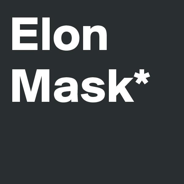 Elon Mask*