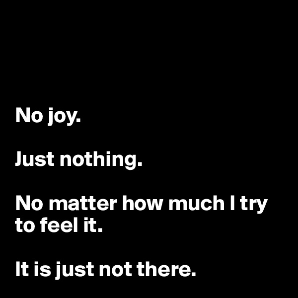 No joy.   Just nothing.  No matter how much I try to feel it.   It is just not there.